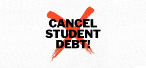 """Black text says """"Cancel Student Debt"""" with red """"x"""" in the background."""